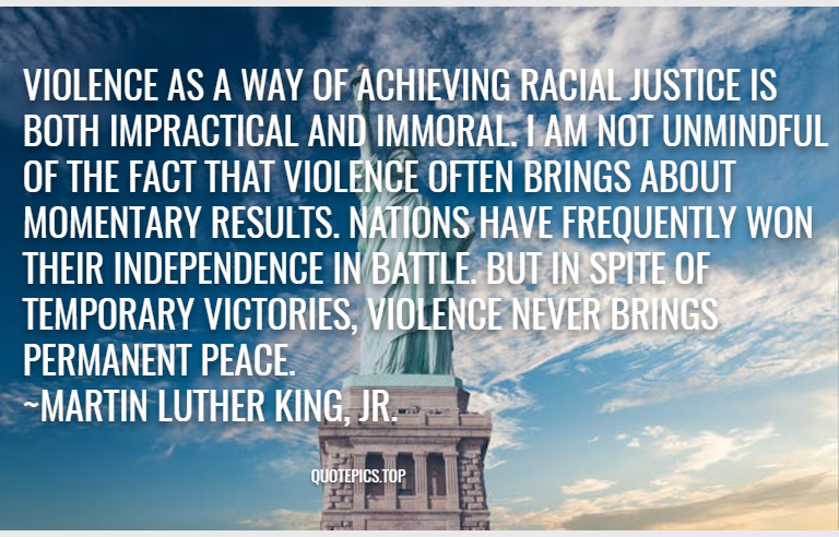Violence as a way of achieving racial justice is both impractical and immoral. I am not unmindful of the fact that violence often brings about momentary results. Nations have frequently won their independence in battle. But in spite of temporary victories, violence never brings permanent peace. ~Martin Luther King, Jr.