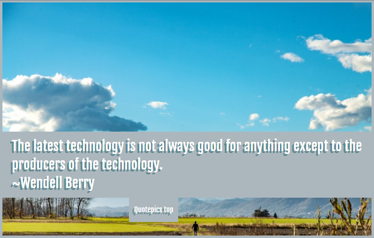 The latest technology is not always good for anything except to the producers of the technology. ~Wendell Berry