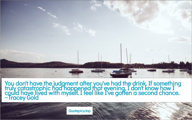 You don't have the judgment after you've had the drink. If something truly catastrophic had happened that evening, I don't know how I could have lived with myself. I feel like I've gotten a second chance. ~Tracey Gold