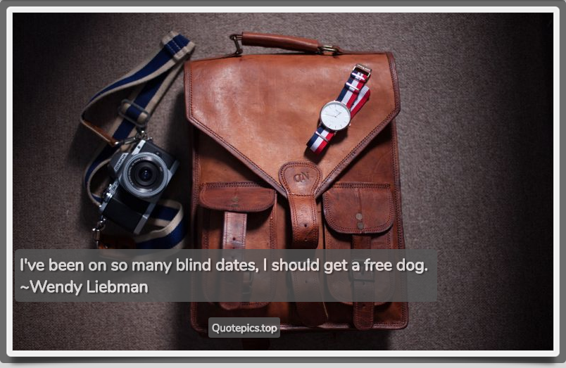 I've been on so many blind dates, I should get a free dog. ~Wendy Liebman
