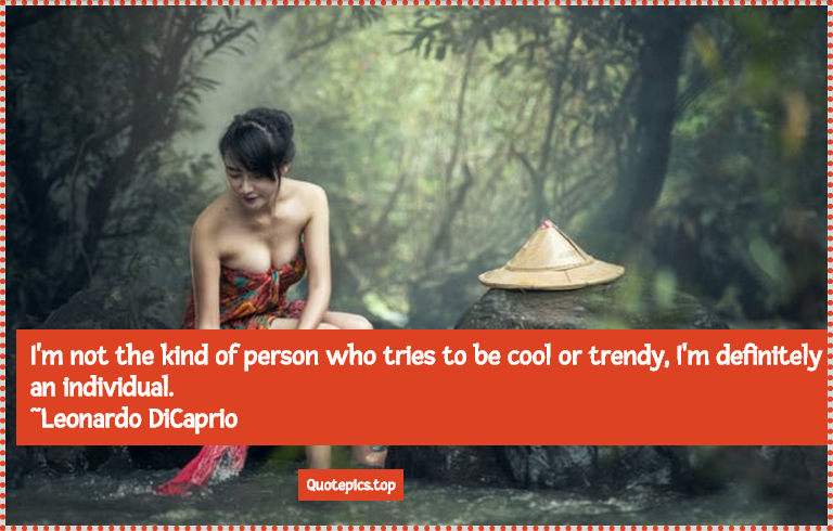 I'm not the kind of person who tries to be cool or trendy, I'm definitely an individual. ~Leonardo DiCaprio