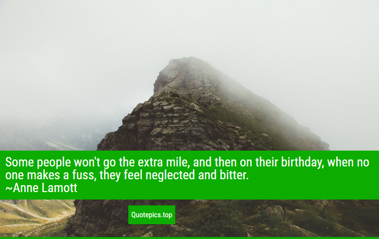 Some people won't go the extra mile, and then on their birthday, when no one makes a fuss, they feel neglected and bitter. ~Anne Lamott