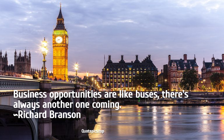 Business opportunities are like buses, there's always another one coming. ~Richard Branson