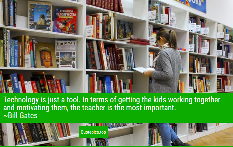 Technology is just a tool. In terms of getting the kids working together and motivating them, the teacher is the most important. ~Bill Gates