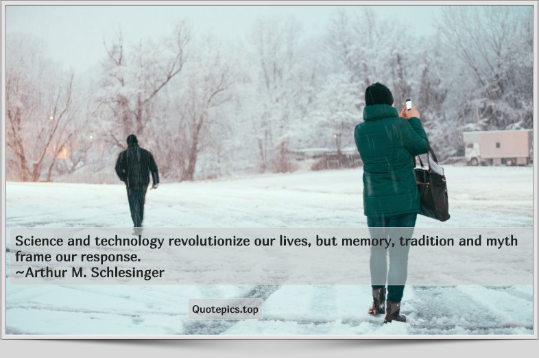 Science and technology revolutionize our lives, but memory, tradition and myth frame our response. ~Arthur M. Schlesinger