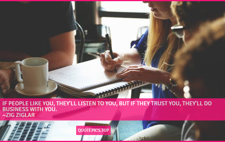 If people like you, they'll listen to you, but if they trust you, they'll do business with you. ~Zig Ziglar