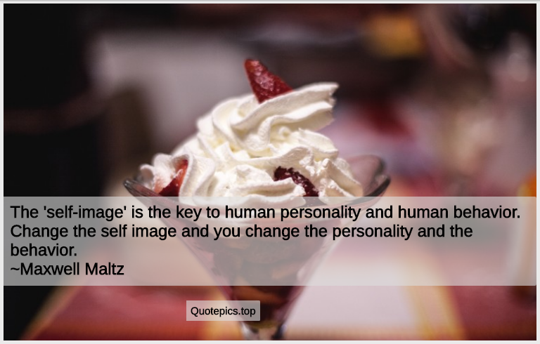 The 'self-image' is the key to human personality and human behavior. Change the self image and you change the personality and the behavior. ~Maxwell Maltz