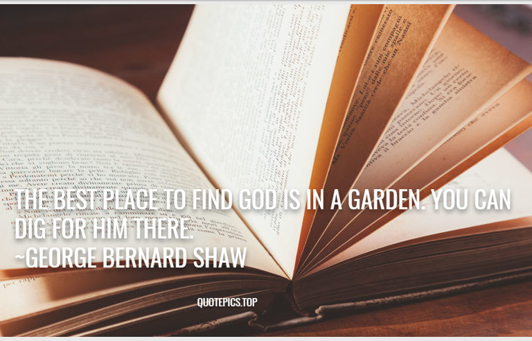The best place to find God is in a garden. You can dig for him there. ~George Bernard Shaw