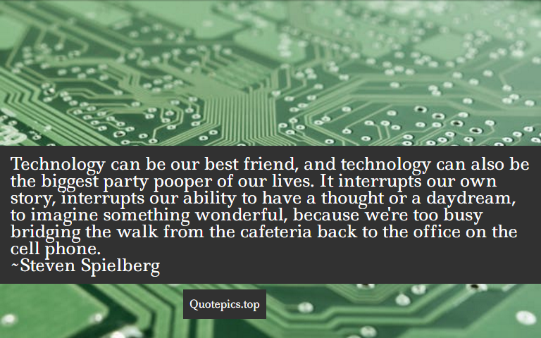 Technology can be our best friend, and technology can also be the biggest party pooper of our lives. It interrupts our own story, interrupts our ability to have a thought or a daydream, to imagine something wonderful, because we're too busy bridging the walk from the cafeteria back to the office on the cell phone. ~Steven Spielberg