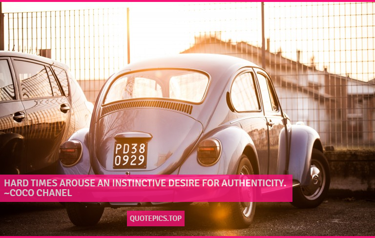 Hard times arouse an instinctive desire for authenticity. ~Coco Chanel