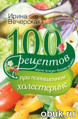 Книга 100 рецептов при повышенном холестерине. Вкусно, полезно, душевно, целебно