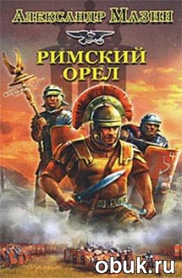 Книга Александр Мазин - Римский орёл (аудиокнига)