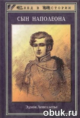 Книга Эдмон Лепеллетье. Сын Наполеона