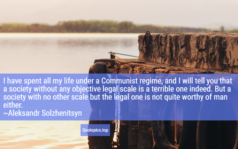 I have spent all my life under a Communist regime, and I will tell you that a society without any objective legal scale is a terrible one indeed. But a society with no other scale but the legal one is not quite worthy of man either. ~Aleksandr Solzhenitsyn