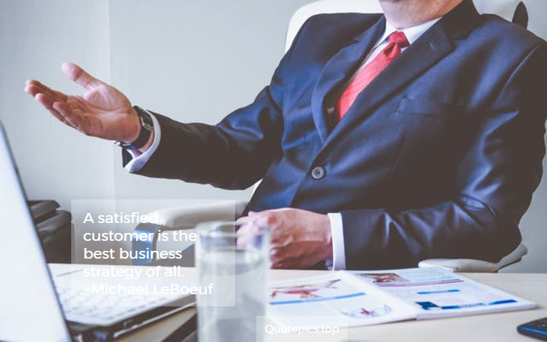A satisfied customer is the best business strategy of all. ~Michael LeBoeuf
