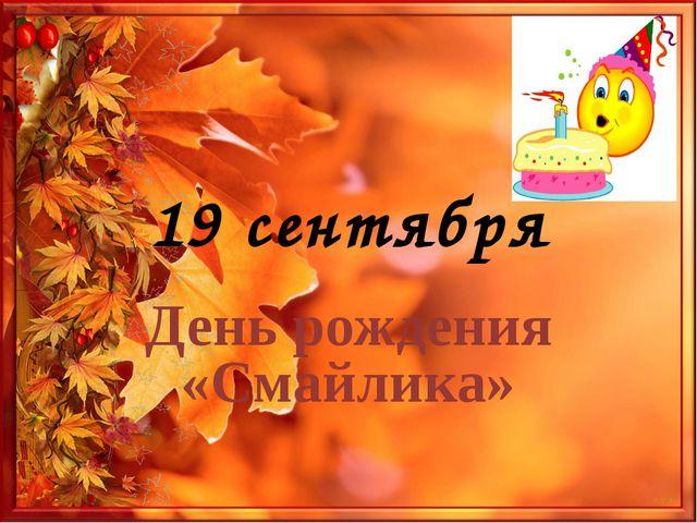 19 сентября. день рождения смайлика