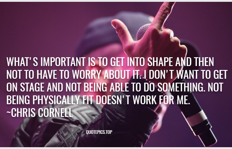 What's important is to get into shape and then not to have to worry about it. I don't want to get on stage and not being able to do something. Not being physically fit doesn't work for me. ~Chris Cornell