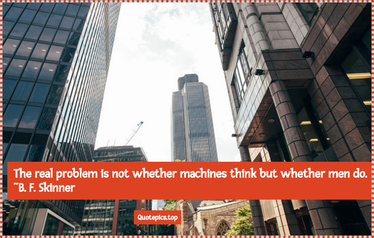 The real problem is not whether machines think but whether men do. ~B. F. Skinner