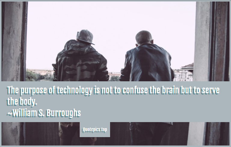 The purpose of technology is not to confuse the brain but to serve the body. ~William S. Burroughs