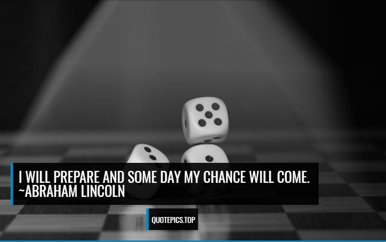 I will prepare and some day my chance will come. ~Abraham Lincoln