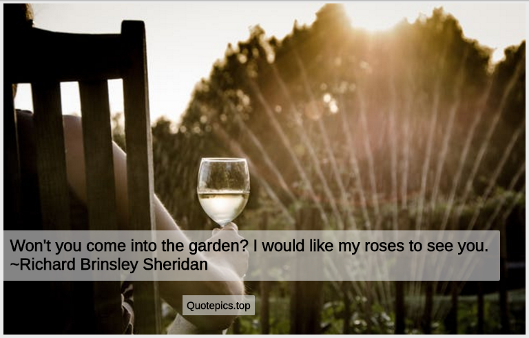 Won't you come into the garden? I would like my roses to see you. ~Richard Brinsley Sheridan