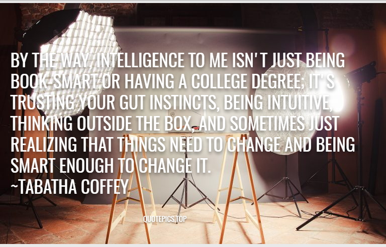 By the way, intelligence to me isn't just being book-smart or having a college degree; it's trusting your gut instincts, being intuitive, thinking outside the box, and sometimes just realizing that things need to change and being smart enough to change it. ~Tabatha Coffey