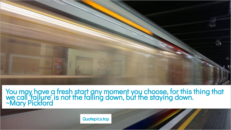 You may have a fresh start any moment you choose, for this thing that we call 'failure' is not the falling down, but the staying down. ~Mary Pickford