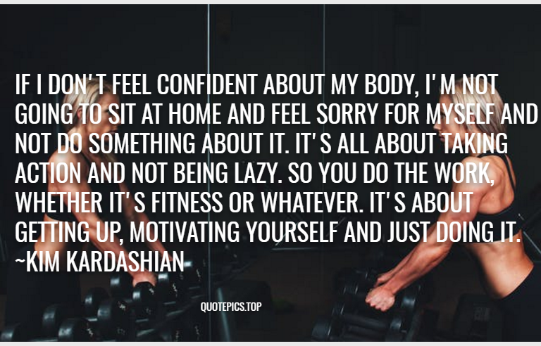If I don't feel confident about my body, I'm not going to sit at home and feel sorry for myself and not do something about it. It's all about taking action and not being lazy. So you do the work, whether it's fitness or whatever. It's about getting up, motivating yourself and just doing it. ~Kim Kardashian