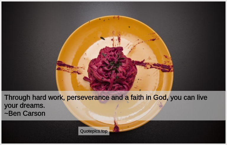 Through hard work, perseverance and a faith in God, you can live your dreams. ~Ben Carson