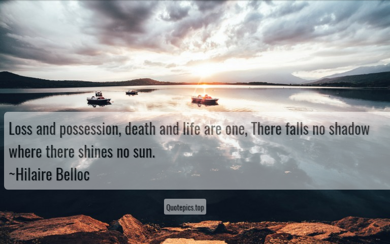 Loss and possession, death and life are one, There falls no shadow where there shines no sun. ~Hilaire Belloc