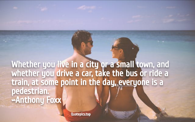 Whether you live in a city or a small town, and whether you drive a car, take the bus or ride a train, at some point in the day, everyone is a pedestrian. ~Anthony Foxx