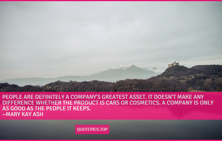 People are definitely a company's greatest asset. It doesn't make any difference whether the product is cars or cosmetics. A company is only as good as the people it keeps. ~Mary Kay Ash