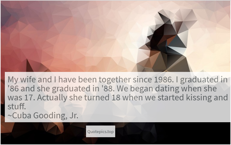 My wife and I have been together since 1986. I graduated in '86 and she graduated in '88. We began dating when she was 17. Actually she turned 18 when we started kissing and stuff. ~Cuba Gooding, Jr.