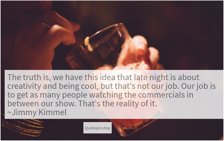 The truth is, we have this idea that late night is about creativity and being cool, but that's not our job. Our job is to get as many people watching the commercials in between our show. That's the reality of it. ~Jimmy Kimmel