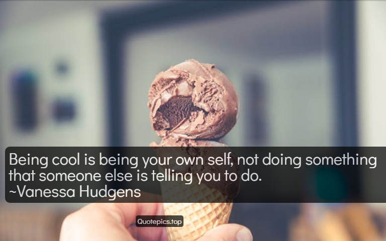 Being cool is being your own self, not doing something that someone else is telling you to do. ~Vanessa Hudgens