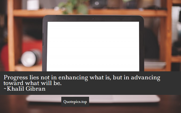 Progress lies not in enhancing what is, but in advancing toward what will be. ~Khalil Gibran