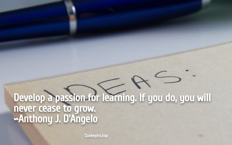 Develop a passion for learning. If you do, you will never cease to grow. ~Anthony J. D'Angelo