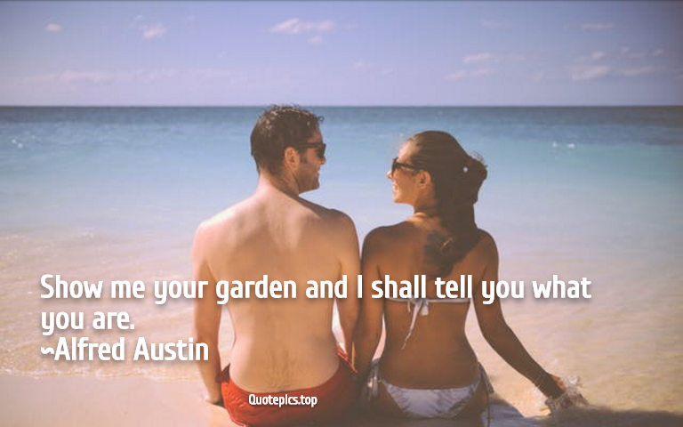 Show me your garden and I shall tell you what you are. ~Alfred Austin