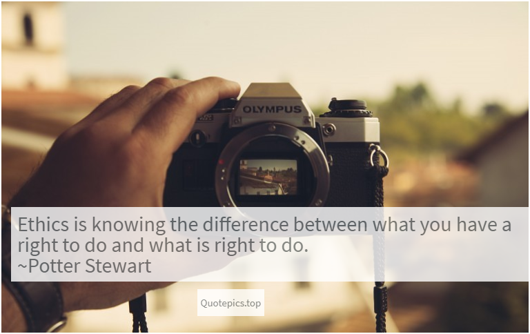 Ethics is knowing the difference between what you have a right to do and what is right to do. ~Potter Stewart