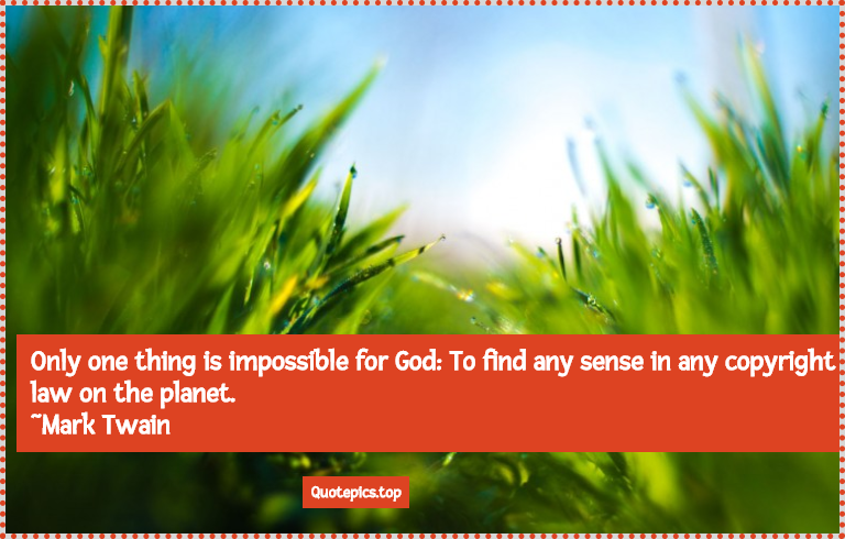Only one thing is impossible for God: To find any sense in any copyright law on the planet. ~Mark Twain