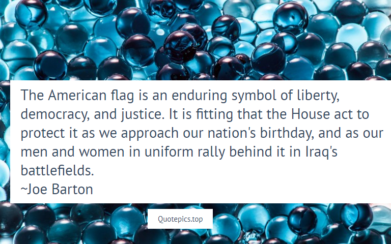 The American flag is an enduring symbol of liberty, democracy, and justice. It is fitting that the House act to protect it as we approach our nation's birthday, and as our men and women in uniform rally behind it in Iraq's battlefields. ~Joe Barton