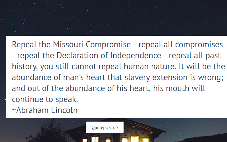 Repeal the Missouri Compromise - repeal all compromises - repeal the Declaration of Independence - repeal all past history, you still cannot repeal human nature. It will be the abundance of man's heart that slavery extension is wrong; and out of the abundance of his heart, his mouth will continue to speak. ~Abraham Lincoln
