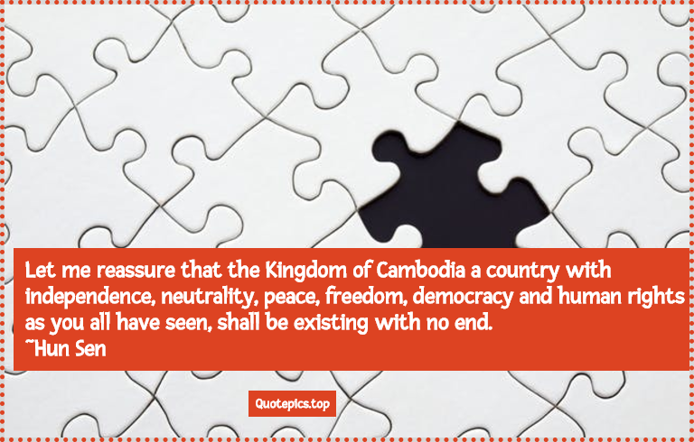 Let me reassure that the Kingdom of Cambodia a country with independence, neutrality, peace, freedom, democracy and human rights as you all have seen, shall be existing with no end. ~Hun Sen