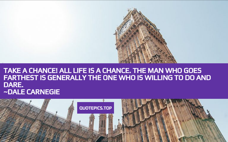 Take a chance! All life is a chance. The man who goes farthest is generally the one who is willing to do and dare. ~Dale Carnegie