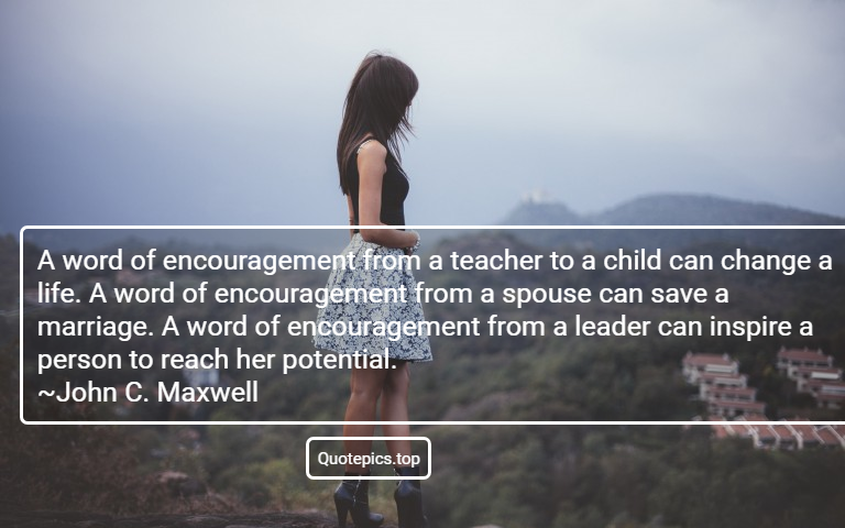 A word of encouragement from a teacher to a child can change a life. A word of encouragement from a spouse can save a marriage. A word of encouragement from a leader can inspire a person to reach her potential. ~John C. Maxwell