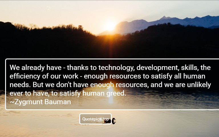 We already have - thanks to technology, development, skills, the efficiency of our work - enough resources to satisfy all human needs. But we don't have enough resources, and we are unlikely ever to have, to satisfy human greed. ~Zygmunt Bauman