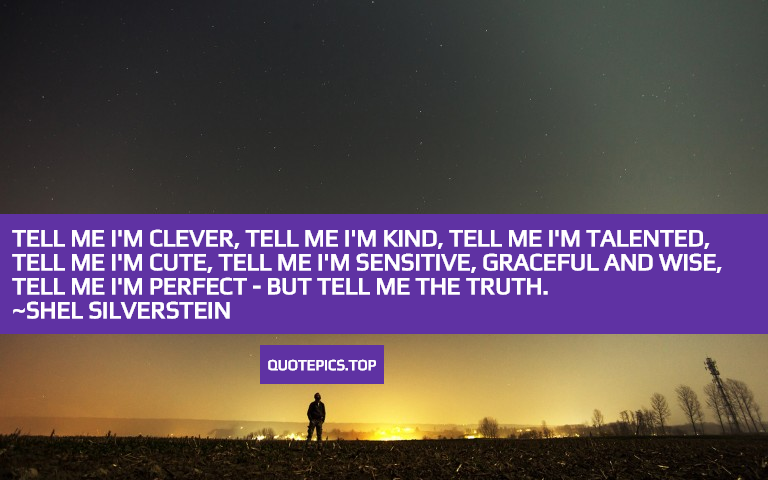 Tell me I'm clever, Tell me I'm kind, Tell me I'm talented, Tell me I'm cute, Tell me I'm sensitive, Graceful and wise, Tell me I'm perfect - But tell me the truth. ~Shel Silverstein