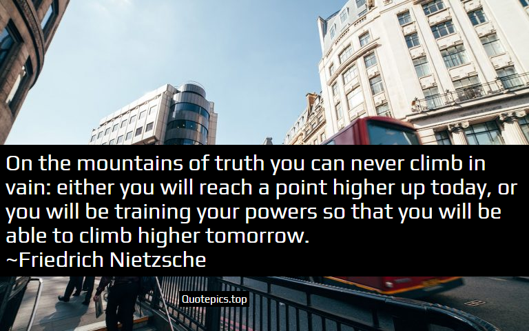On the mountains of truth you can never climb in vain: either you will reach a point higher up today, or you will be training your powers so that you will be able to climb higher tomorrow. ~Friedrich Nietzsche