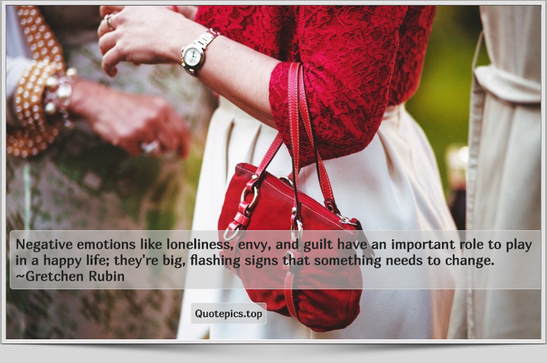 Negative emotions like loneliness, envy, and guilt have an important role to play in a happy life; they're big, flashing signs that something needs to change. ~Gretchen Rubin