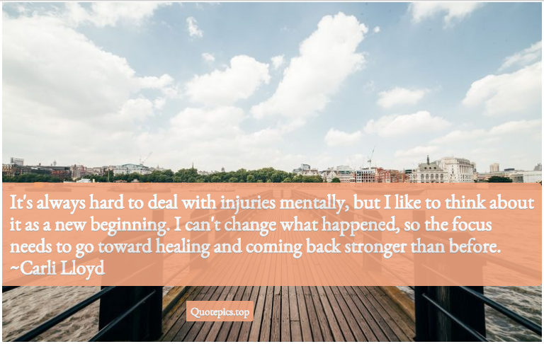 It's always hard to deal with injuries mentally, but I like to think about it as a new beginning. I can't change what happened, so the focus needs to go toward healing and coming back stronger than before. ~Carli Lloyd